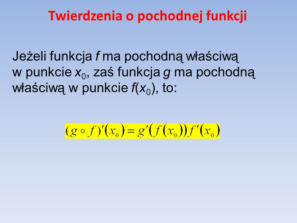 Twierdzenia o pochodnej funkcji Jeżeli funkcja f ma pochodną właściwą w punkcie x 0, zaś funkcja g ma pochodną właściwą w punkcie f(x 0 ), to: