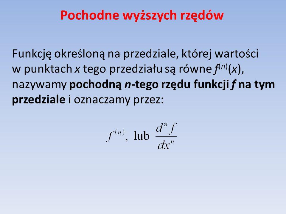Pochodne wyższych rzędów Funkcję określoną na przedziale, której wartości w punktach x tego przedziału są równe f (n) (x), nazywamy pochodną n-tego rz