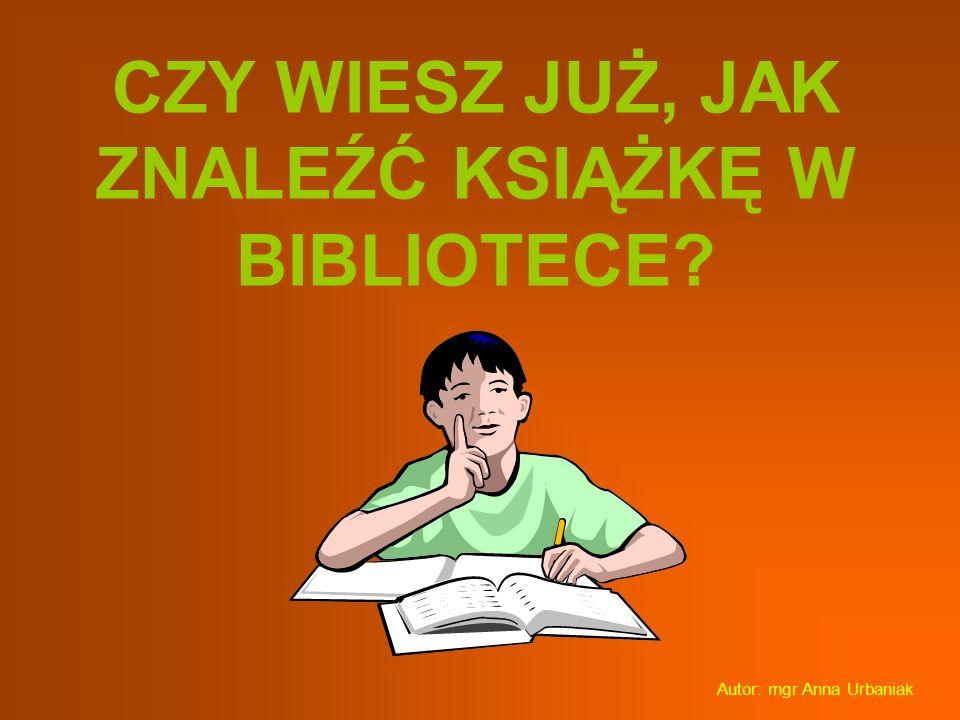 CZY WIESZ JUŻ, JAK ZNALEŹĆ KSIĄŻKĘ W BIBLIOTECE? Autor: mgr Anna Urbaniak