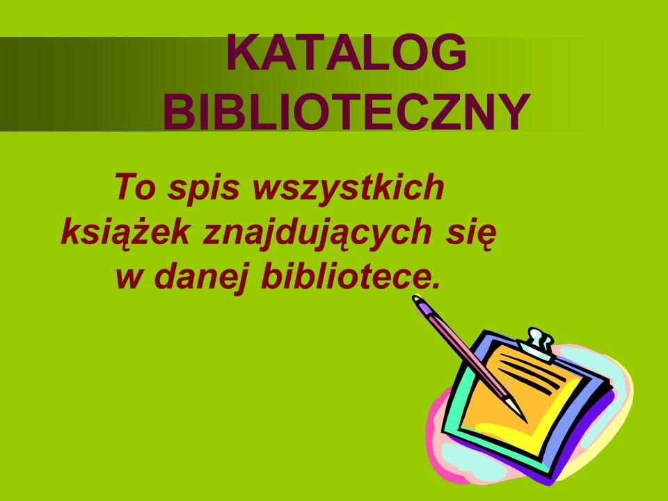 To spis wszystkich książek znajdujących się w danej bibliotece. KATALOG BIBLIOTECZNY