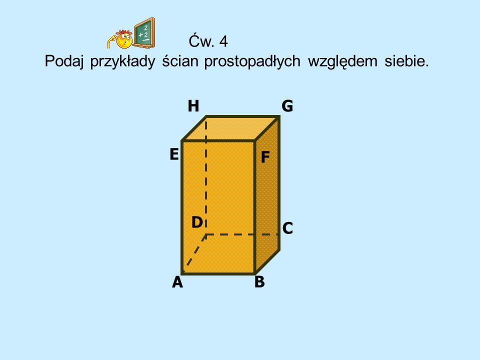G A B C D E F H Ćw. 4 Podaj przykłady ścian prostopadłych względem siebie.