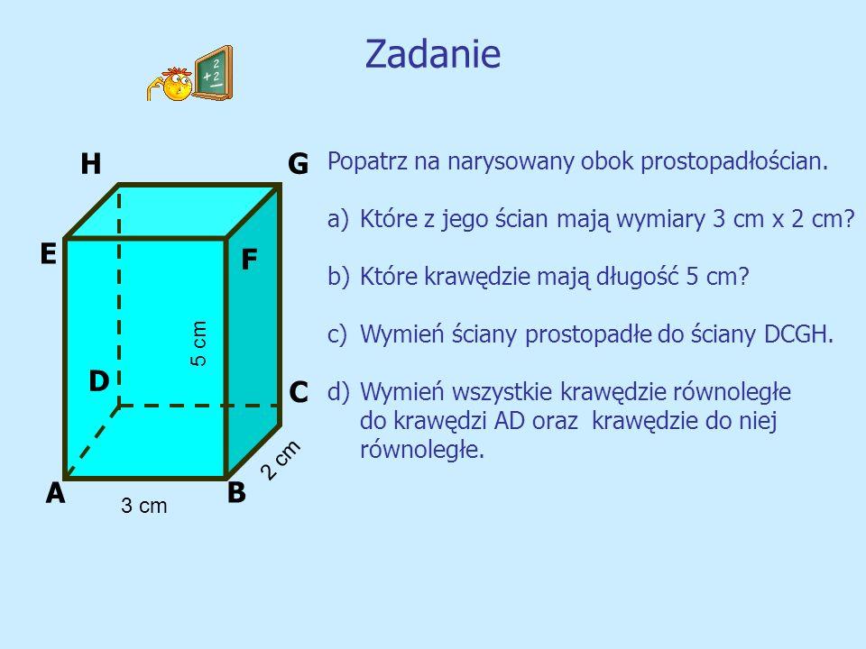 Zadanie G A B C D E F H 3 cm 2 cm 5 cm Popatrz na narysowany obok prostopadłościan. a)Które z jego ścian mają wymiary 3 cm x 2 cm? b)Które krawędzie m