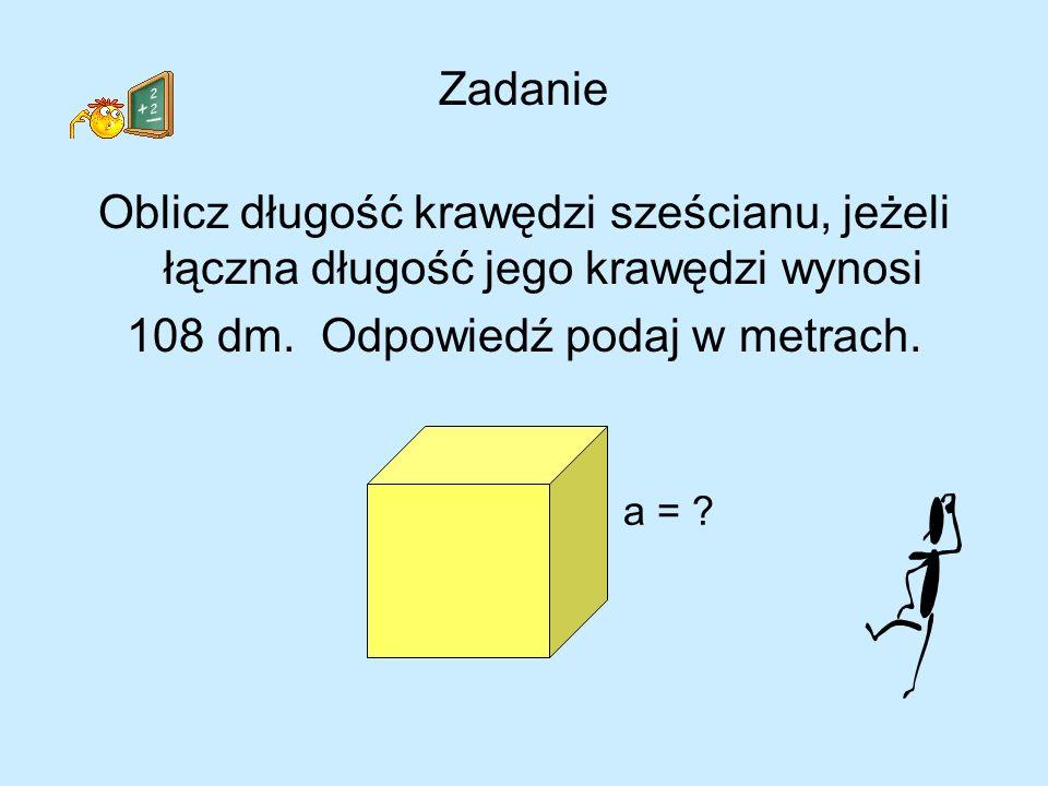 Zadanie Oblicz długość krawędzi sześcianu, jeżeli łączna długość jego krawędzi wynosi 108 dm. Odpowiedź podaj w metrach. a = ?