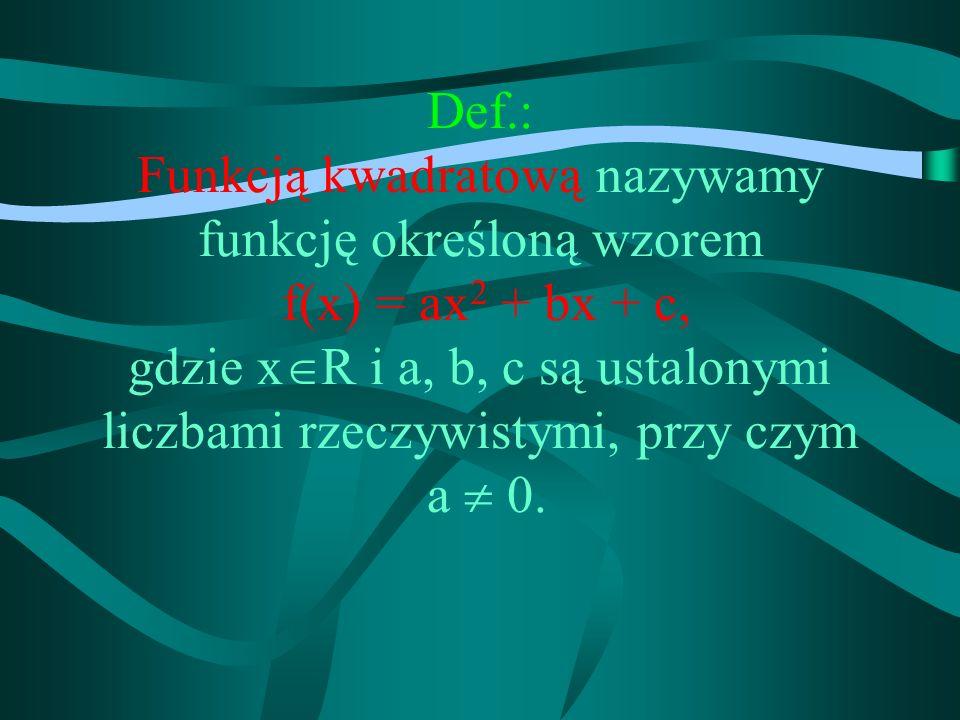 Def.: Funkcją kwadratową nazywamy funkcję określoną wzorem f(x) = ax 2 + bx + c, gdzie x R i a, b, c są ustalonymi liczbami rzeczywistymi, przy czym a 0.