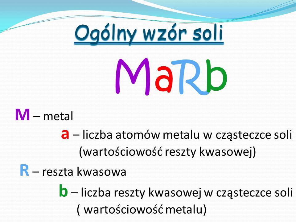 MaRbMaRb M – metal R – reszta kwasowa a – liczba atomów metalu w cząsteczce soli (wartościowość reszty kwasowej) b – liczba reszty kwasowej w cząstecz