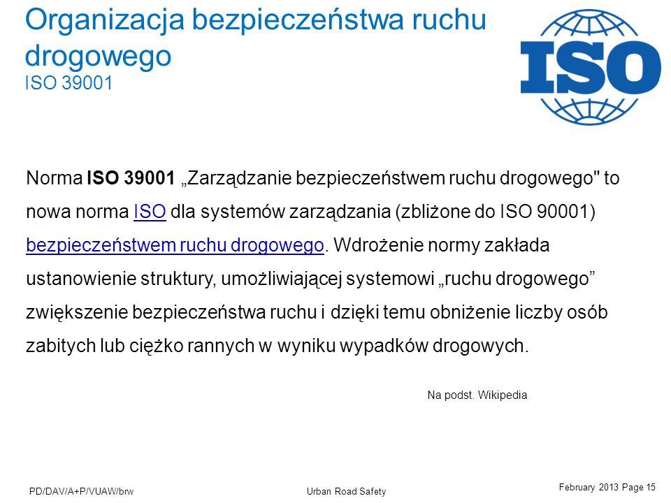 February 2013 Page 15 Urban Road SafetyPD/DAV/A+P/VUAW/brw Organizacja bezpieczeństwa ruchu drogowego ISO 39001 Norma ISO 39001 Zarządzanie bezpieczeństwem ruchu drogowego to nowa norma ISO dla systemów zarządzania (zbliżone do ISO 90001) bezpieczeństwem ruchu drogowego.