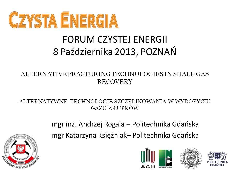 FORUM CZYSTEJ ENERGII 8 Października 2013, POZNAŃ ALTERNATIVE FRACTURING TECHNOLOGIES IN SHALE GAS RECOVERY ALTERNATYWNE TECHNOLOGIE SZCZELINOWANIA W