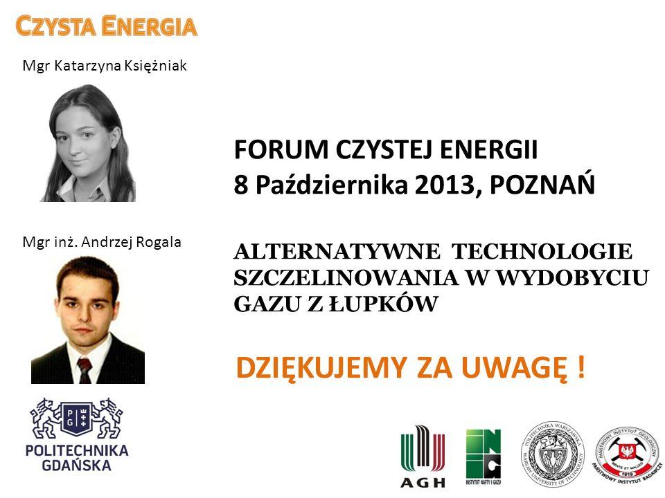 FORUM CZYSTEJ ENERGII 8 Października 2013, POZNAŃ ALTERNATYWNE TECHNOLOGIE SZCZELINOWANIA W WYDOBYCIU GAZU Z ŁUPKÓW Mgr inż. Andrzej Rogala DZIĘKUJEMY