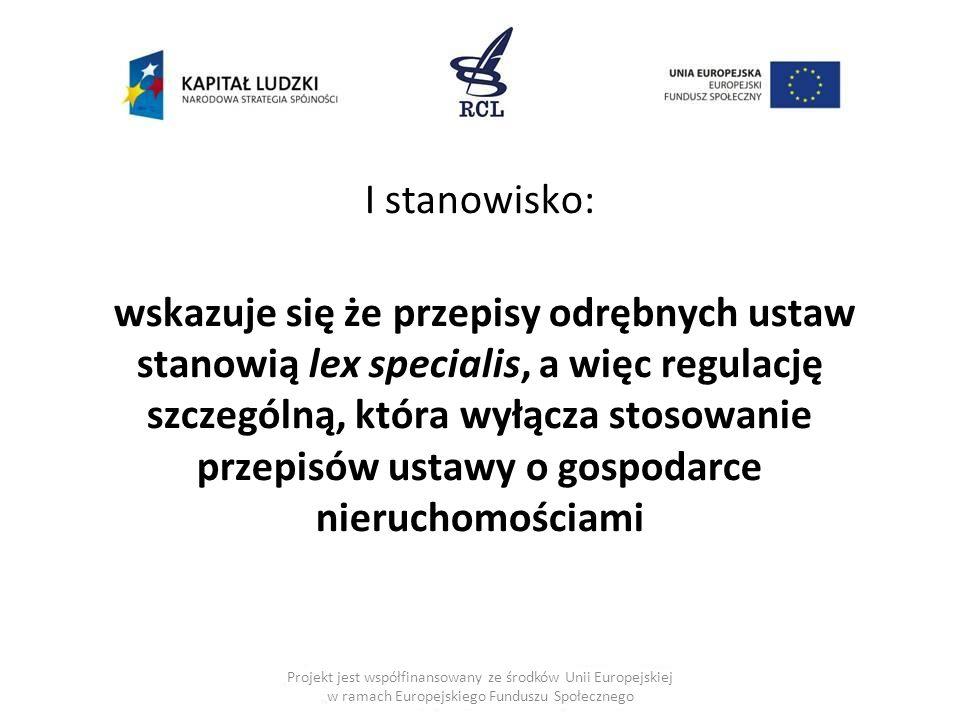I stanowisko: wskazuje się że przepisy odrębnych ustaw stanowią lex specialis, a więc regulację szczególną, która wyłącza stosowanie przepisów ustawy o gospodarce nieruchomościami Projekt jest współfinansowany ze środków Unii Europejskiej w ramach Europejskiego Funduszu Społecznego