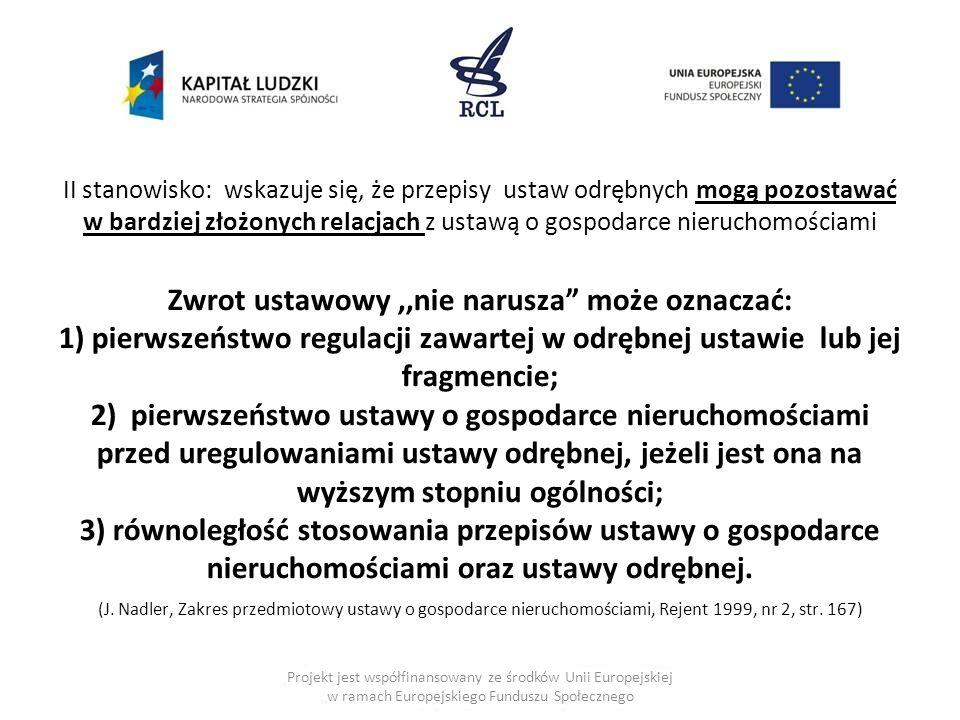 II stanowisko: wskazuje się, że przepisy ustaw odrębnych mogą pozostawać w bardziej złożonych relacjach z ustawą o gospodarce nieruchomościami Zwrot ustawowy,,nie narusza może oznaczać: 1) pierwszeństwo regulacji zawartej w odrębnej ustawie lub jej fragmencie; 2) pierwszeństwo ustawy o gospodarce nieruchomościami przed uregulowaniami ustawy odrębnej, jeżeli jest ona na wyższym stopniu ogólności; 3) równoległość stosowania przepisów ustawy o gospodarce nieruchomościami oraz ustawy odrębnej.