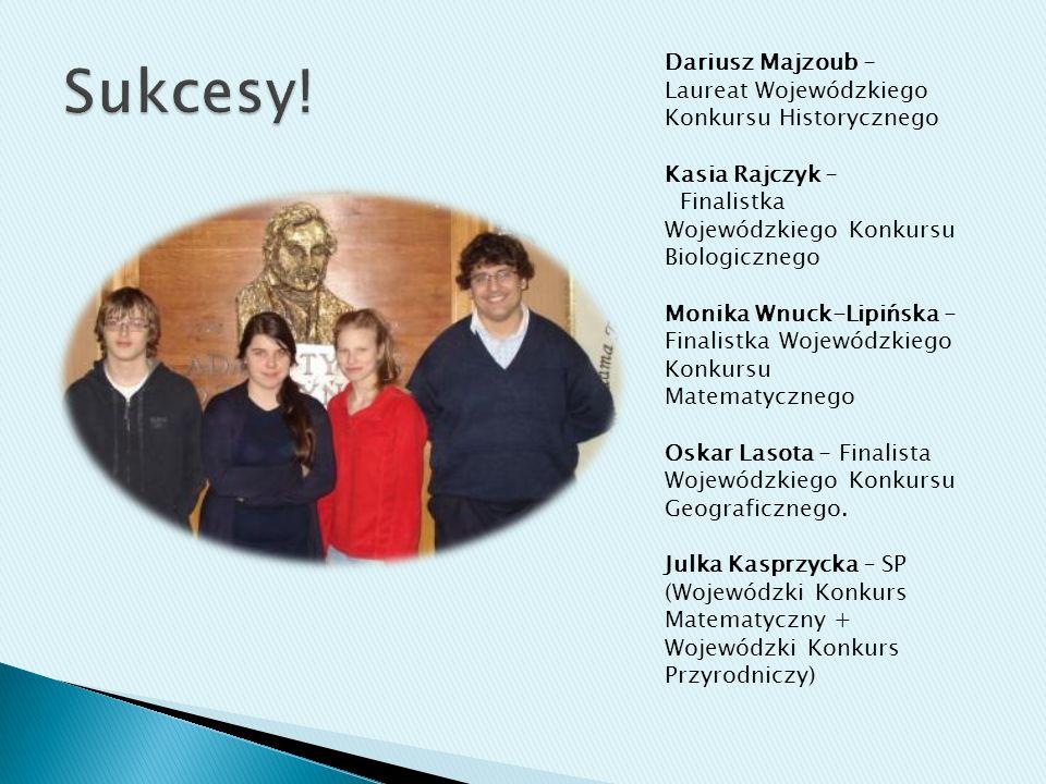 Dariusz Majzoub - Laureat Wojewódzkiego Konkursu Historycznego Kasia Rajczyk - Finalistka Wojewódzkiego Konkursu Biologicznego Monika Wnuck-Lipińska -