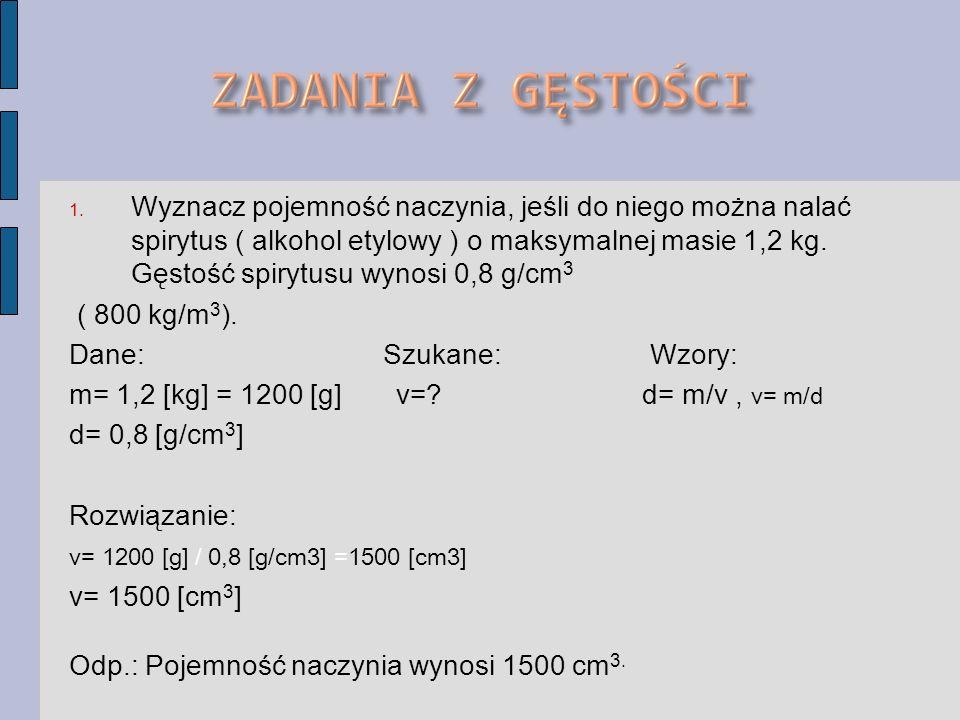 1. Wyznacz pojemność naczynia, jeśli do niego można nalać spirytus ( alkohol etylowy ) o maksymalnej masie 1,2 kg. Gęstość spirytusu wynosi 0,8 g/cm 3