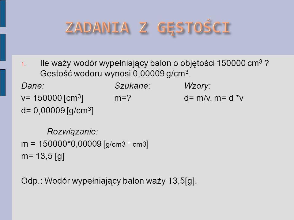 1. Ile waży wodór wypełniający balon o objętości 150000 cm 3 ? Gęstość wodoru wynosi 0,00009 g/cm 3. Dane:Szukane:Wzory: v= 150000 [cm 3 ]m=? d= m/v,