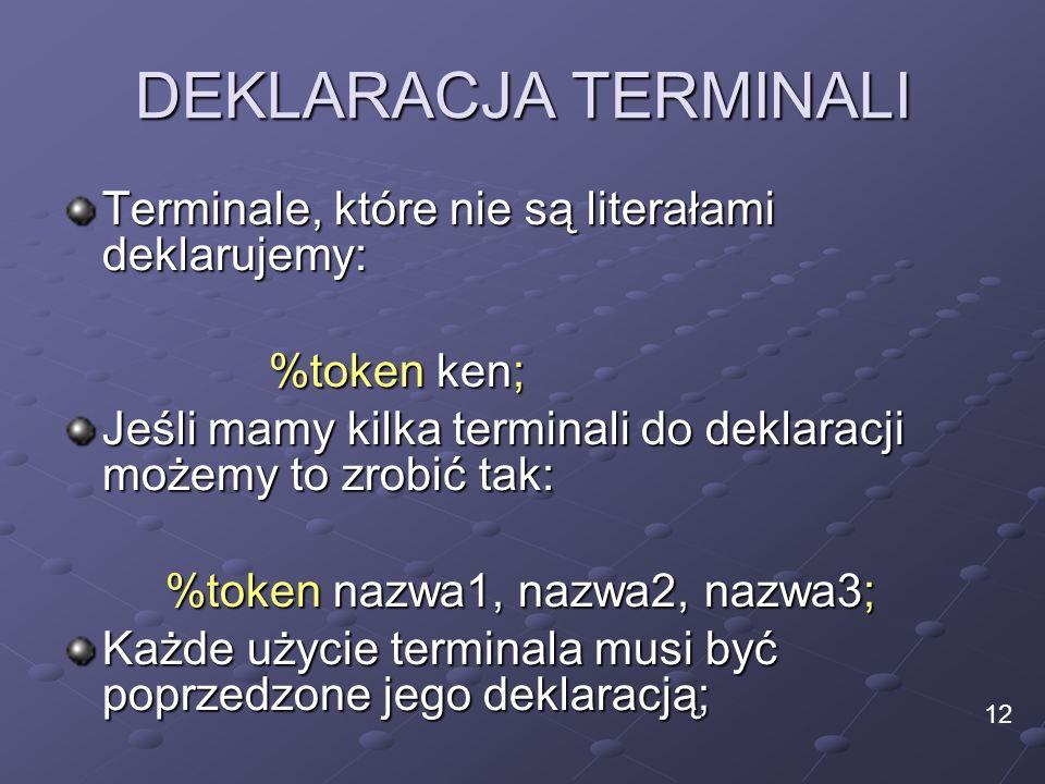 DEKLARACJA TERMINALI Terminale, które nie są literałami deklarujemy: %token ken; Jeśli mamy kilka terminali do deklaracji możemy to zrobić tak: %token