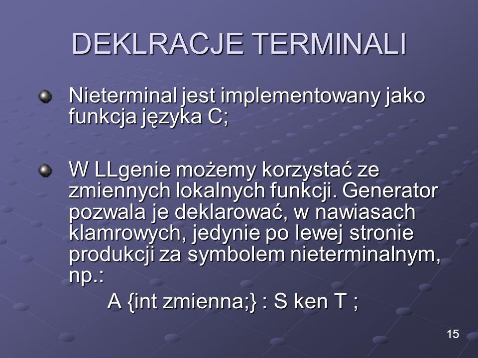 DEKLRACJE TERMINALI Nieterminal jest implementowany jako funkcja języka C; W LLgenie możemy korzystać ze zmiennych lokalnych funkcji. Generator pozwal
