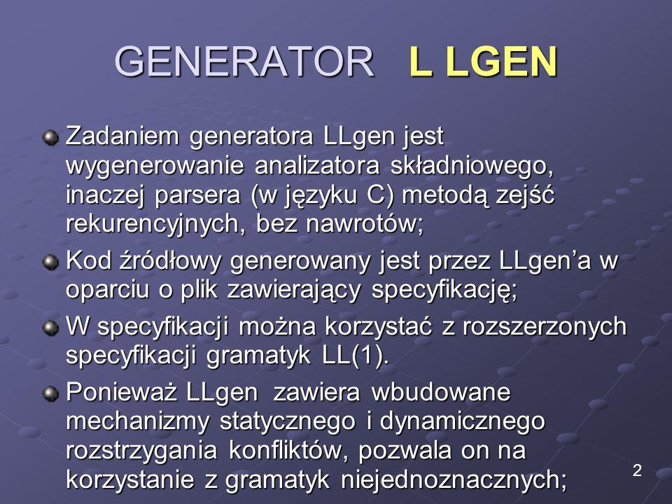 GENERATOR L LGEN Zadaniem generatora LLgen jest wygenerowanie analizatora składniowego, inaczej parsera (w języku C) metodą zejść rekurencyjnych, bez