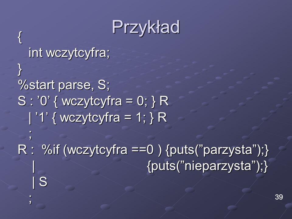 Przykład { int wczytcyfra; } %start parse, S; S : 0 { wczytcyfra = 0; } R | 1 { wczytcyfra = 1; } R | 1 { wczytcyfra = 1; } R; R : %if (wczytcyfra ==0