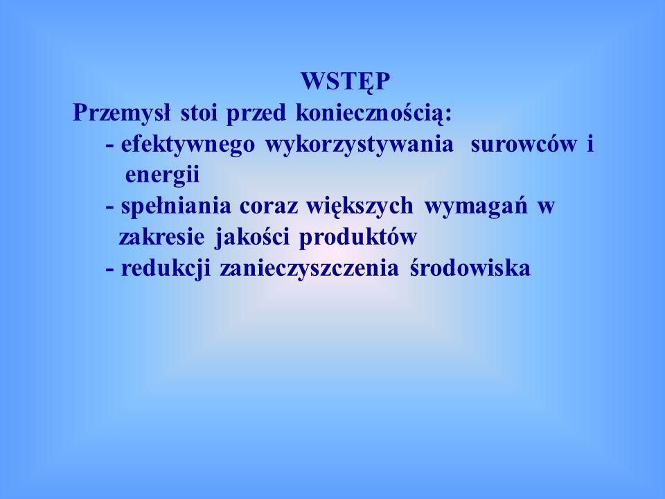 WSTĘP Przemysł stoi przed koniecznością: - efektywnego wykorzystywania surowców i energii - spełniania coraz większych wymagań w zakresie jakości produktów - redukcji zanieczyszczenia środowiska
