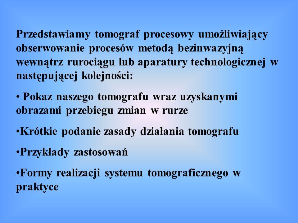 Przedstawiamy tomograf procesowy umożliwiający obserwowanie procesów metodą bezinwazyjną wewnątrz rurociągu lub aparatury technologicznej w następującej kolejności: Pokaz naszego tomografu wraz uzyskanymi obrazami przebiegu zmian w rurze Krótkie podanie zasady działania tomografu Przykłady zastosowań Formy realizacji systemu tomograficznego w praktyce