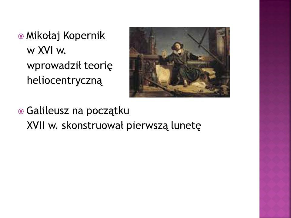 Mikołaj Kopernik w XVI w. wprowadził teorię heliocentryczną Galileusz na początku XVII w. skonstruował pierwszą lunetę