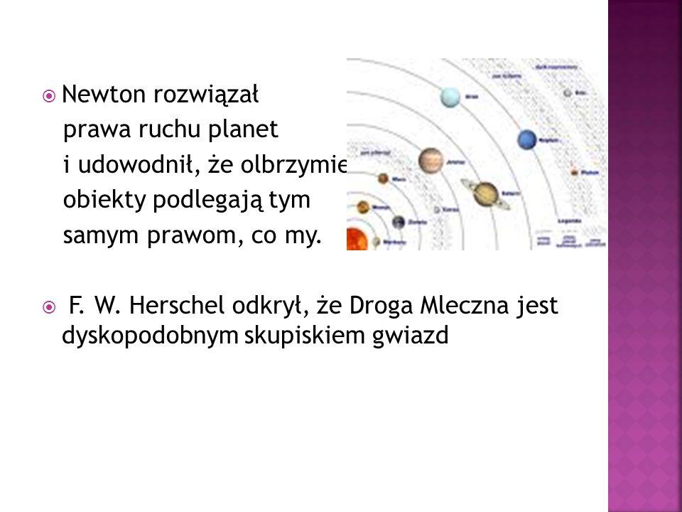 Newton rozwiązał prawa ruchu planet i udowodnił, że olbrzymie obiekty podlegają tym samym prawom, co my. F. W. Herschel odkrył, że Droga Mleczna jest