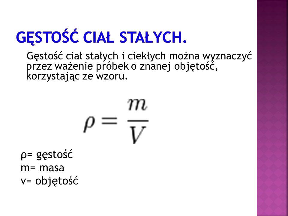 Gęstość ciał stałych i ciekłych można wyznaczyć przez ważenie próbek o znanej objętość, korzystając ze wzoru. ρ= gęstość m= masa v= objętość