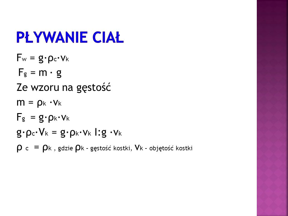 F w = gρ cv k F g = m g Ze wzoru na gęstość m = ρ k v k F g = gρ kv k gρ cV k = gρ kv k I:g v k ρ c = ρ k, gdzie ρ k – gęstość kostki, v k – objętość