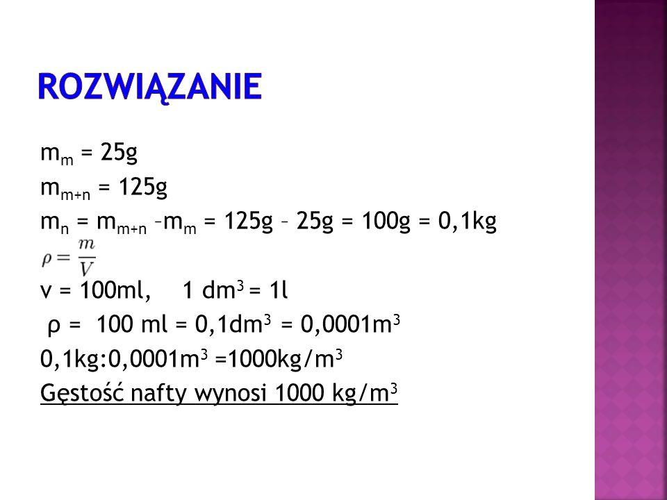 m m = 25g m m+n = 125g m n = m m+n –m m = 125g – 25g = 100g = 0,1kg v = 100ml, 1 dm 3 = 1l ρ = 100 ml = 0,1dm 3 = 0,0001m 3 0,1kg:0,0001m 3 =1000kg/m