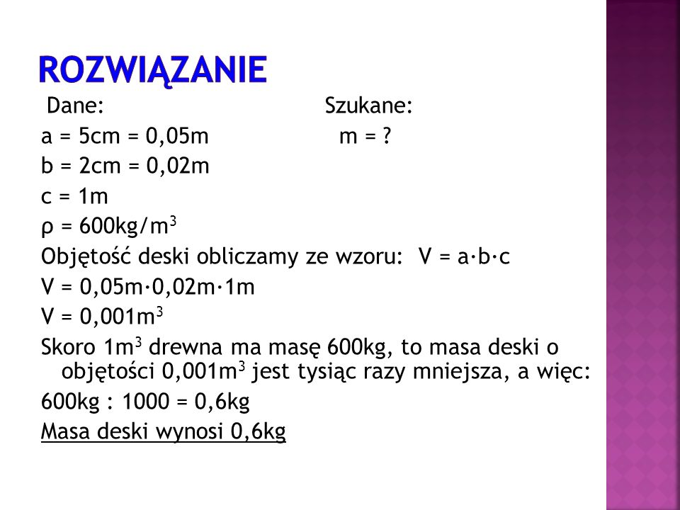 Dane: Szukane: a = 5cm = 0,05m m = ? b = 2cm = 0,02m c = 1m ρ = 600kg/m 3 Objętość deski obliczamy ze wzoru: V = abc V = 0,05m0,02m1m V = 0,001m 3 Sko