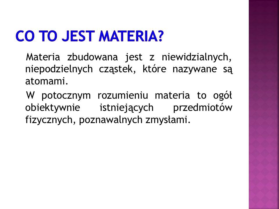 Materia zbudowana jest z niewidzialnych, niepodzielnych cząstek, które nazywane są atomami. W potocznym rozumieniu materia to ogół obiektywnie istniej