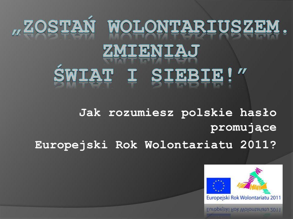 Jak rozumiesz polskie hasło promujące Europejski Rok Wolontariatu 2011?