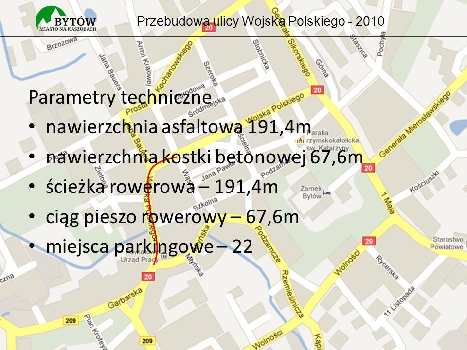 Parametry techniczne nawierzchnia asfaltowa 191,4m nawierzchnia kostki betonowej 67,6m ścieżka rowerowa – 191,4m ciąg pieszo rowerowy – 67,6m miejsca parkingowe – 22 Przebudowa ulicy Wojska Polskiego - 2010