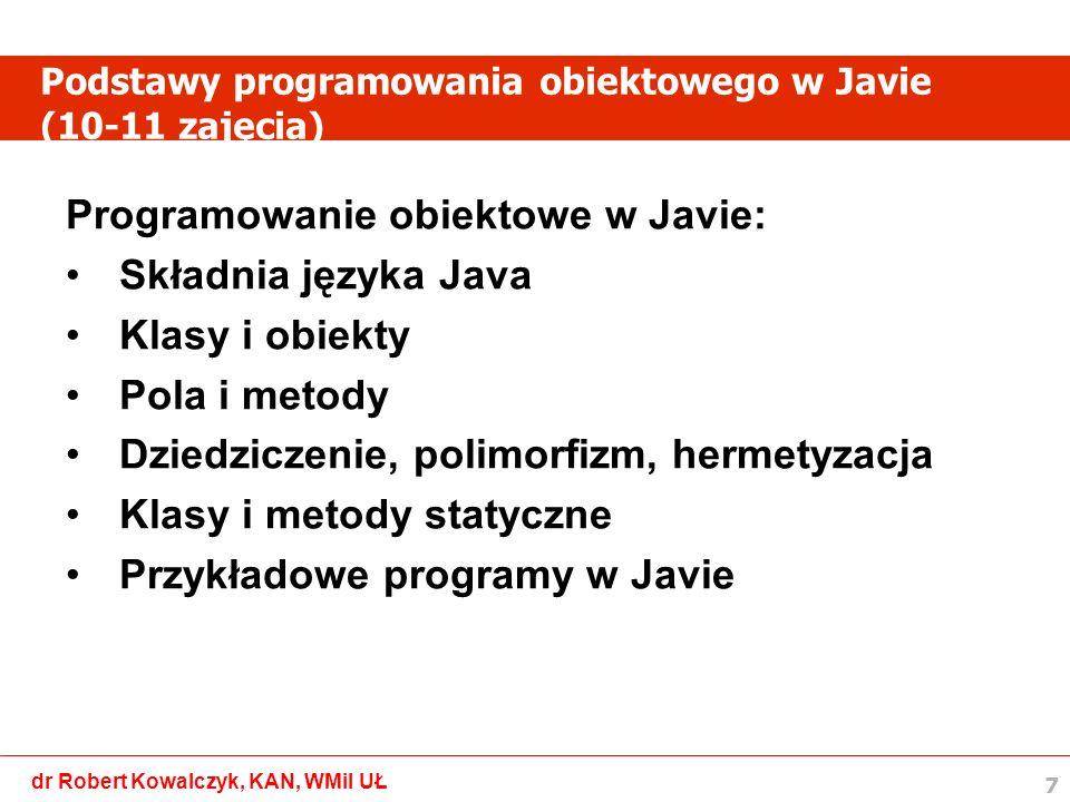 8 dr Robert Kowalczyk, KAN, WMiI UŁ Podstawy aplikacji okienkowych w Javie (12-13 zajęcia) Aplikacje okienkowe w Javie: 1.Biblioteka AWT i Swing 2.Budowa okna 3.Podstawowe komponenty okna 4.Rozmieszczenie komponentów - layout 5.Obsługa myszki i klawiatury 6.Przykładowe programy w Javie