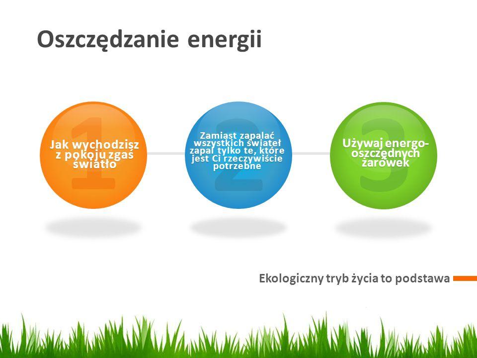 Oszczędzanie energii Ekologiczny tryb życia to podstawa 1 Jak wychodzisz z pokoju zgaś światło 2 Zamiast zapalać wszystkich świateł zapal tylko te, kt