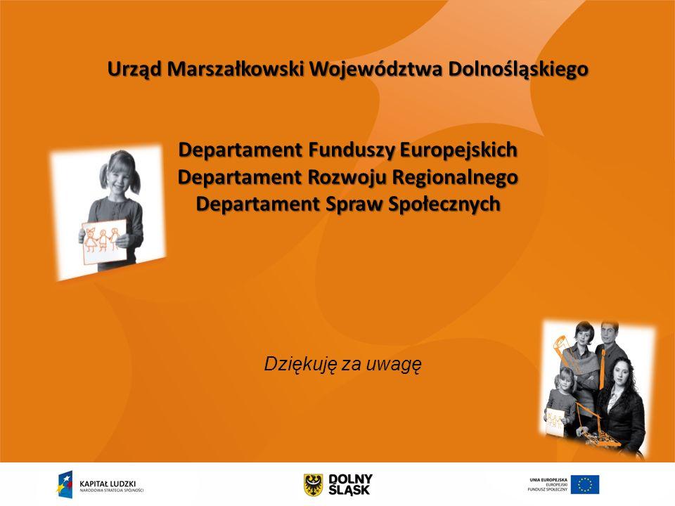 Dziękuję za uwagę Urząd Marszałkowski Województwa Dolnośląskiego Departament Funduszy Europejskich Departament Rozwoju Regionalnego Departament Spraw Społecznych