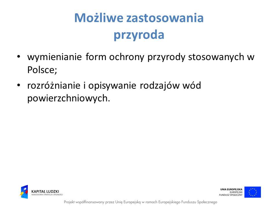 Możliwe zastosowania przyroda wymienianie form ochrony przyrody stosowanych w Polsce; rozróżnianie i opisywanie rodzajów wód powierzchniowych.