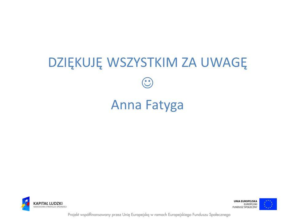 DZIĘKUJĘ WSZYSTKIM ZA UWAGĘ Anna Fatyga