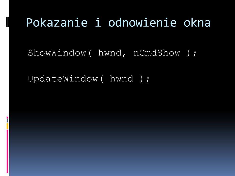 Pokazanie i odnowienie okna ShowWindow( hwnd, nCmdShow ); UpdateWindow( hwnd );
