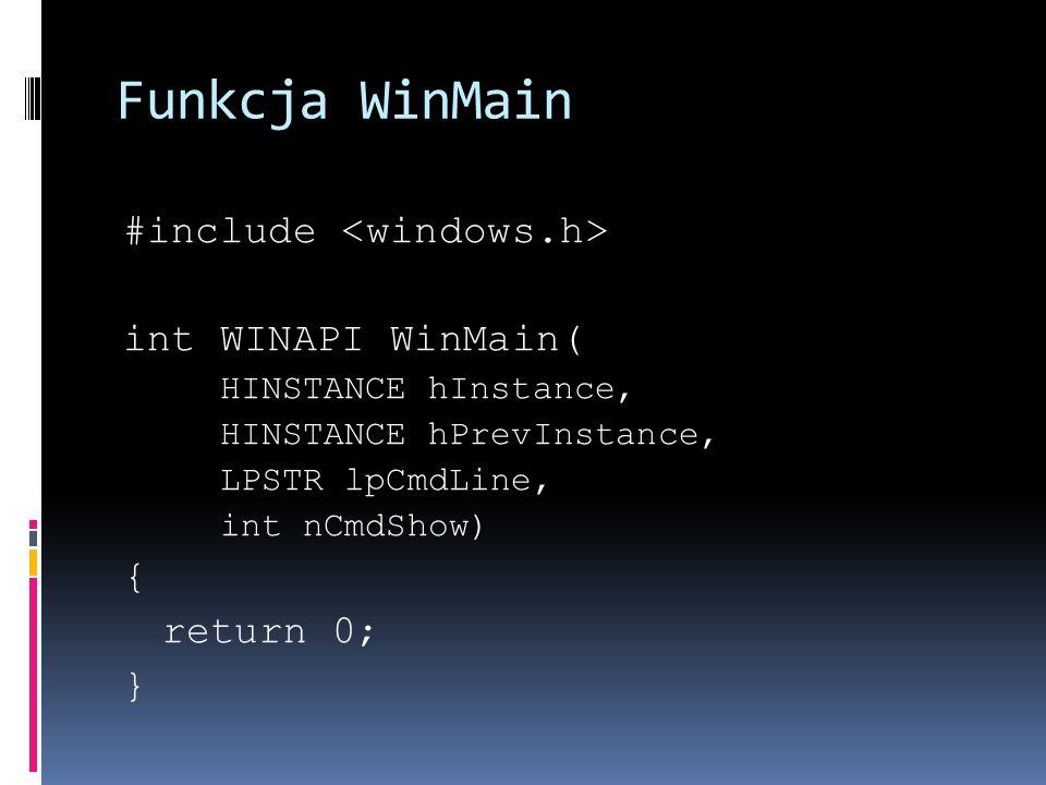 Funkcja WinMain #include int WINAPI WinMain( HINSTANCE hInstance, HINSTANCE hPrevInstance, LPSTR lpCmdLine, int nCmdShow) { return 0; }
