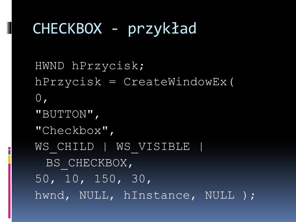 CHECKBOX - przykład HWND hPrzycisk; hPrzycisk = CreateWindowEx( 0, BUTTON , Checkbox , WS_CHILD   WS_VISIBLE   BS_CHECKBOX, 50, 10, 150, 30, hwnd, NULL, hInstance, NULL );