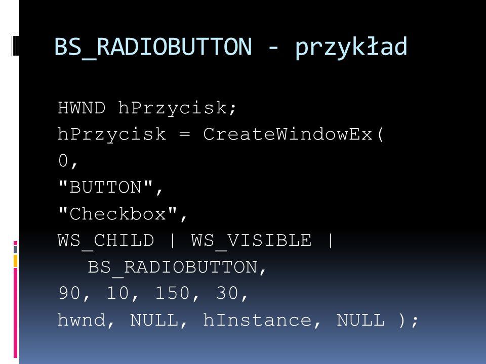 BS_RADIOBUTTON - przykład HWND hPrzycisk; hPrzycisk = CreateWindowEx( 0, BUTTON , Checkbox , WS_CHILD   WS_VISIBLE   BS_RADIOBUTTON, 90, 10, 150, 30, hwnd, NULL, hInstance, NULL );