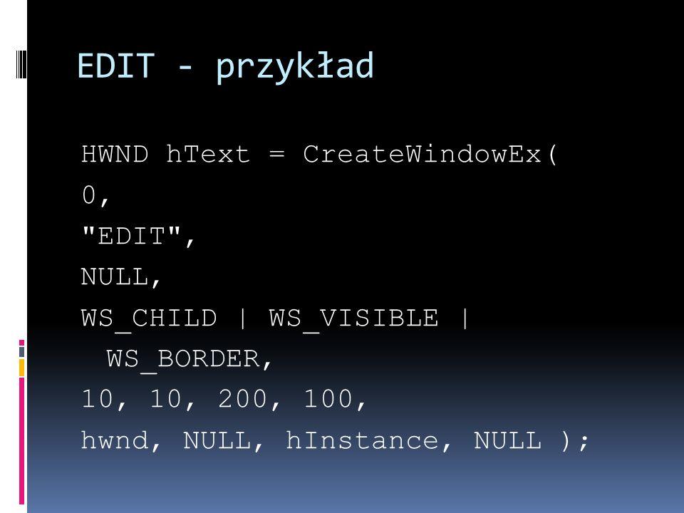 EDIT - przykład HWND hText = CreateWindowEx( 0, EDIT , NULL, WS_CHILD   WS_VISIBLE   WS_BORDER, 10, 10, 200, 100, hwnd, NULL, hInstance, NULL );