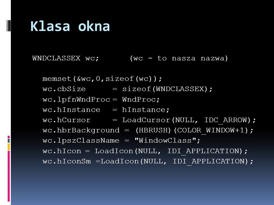 Klasa okna WNDCLASSEX wc; (wc - to nasza nazwa) memset(&wc,0,sizeof(wc)); wc.cbSize= sizeof(WNDCLASSEX); wc.lpfnWndProc= WndProc; wc.hInstance= hInstance; wc.hCursor= LoadCursor(NULL, IDC_ARROW); wc.hbrBackground = (HBRUSH)(COLOR_WINDOW+1); wc.lpszClassName = WindowClass ; wc.hIcon= LoadIcon(NULL, IDI_APPLICATION); wc.hIconSm =LoadIcon(NULL, IDI_APPLICATION);
