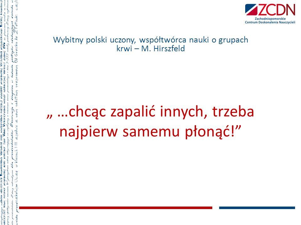 …chcąc zapalić innych, trzeba najpierw samemu płonąć! Wybitny polski uczony, współtwórca nauki o grupach krwi – M. Hirszfeld