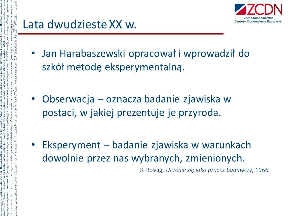 Lata dwudzieste XX w. Jan Harabaszewski opracował i wprowadził do szkół metodę eksperymentalną. Obserwacja – oznacza badanie zjawiska w postaci, w jak