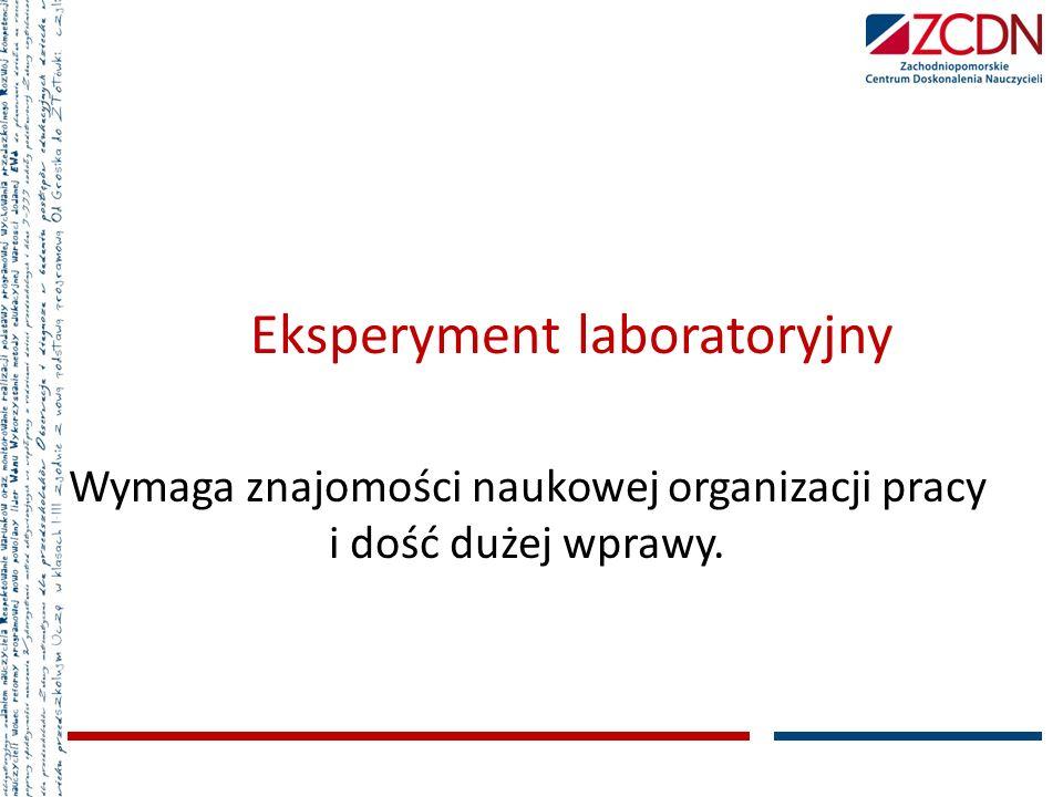 Eksperyment laboratoryjny Wymaga znajomości naukowej organizacji pracy i dość dużej wprawy.