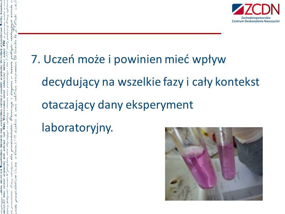 7. Uczeń może i powinien mieć wpływ decydujący na wszelkie fazy i cały kontekst otaczający dany eksperyment laboratoryjny.