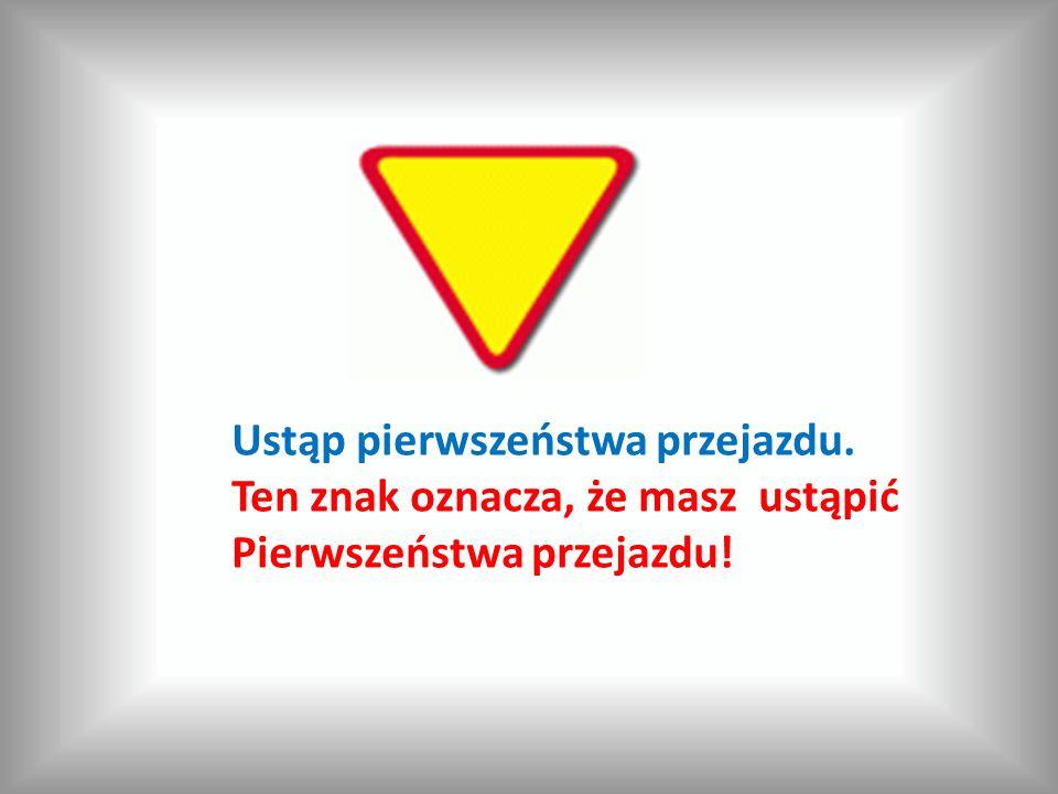 Ustąp pierwszeństwa przejazdu. Ten znak oznacza, że masz ustąpić Pierwszeństwa przejazdu!