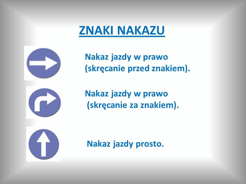 ZNAKI NAKAZU Nakaz jazdy w prawo (skręcanie przed znakiem). Nakaz jazdy w prawo (skręcanie za znakiem). Nakaz jazdy prosto.