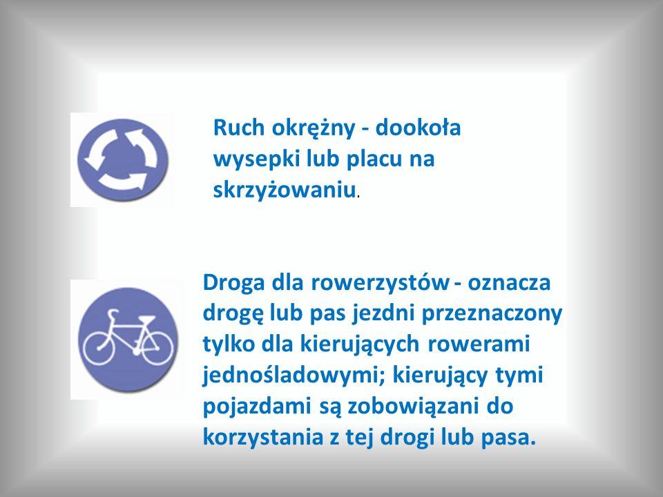 Ruch okrężny - dookoła wysepki lub placu na skrzyżowaniu. Droga dla rowerzystów - oznacza drogę lub pas jezdni przeznaczony tylko dla kierujących rowe